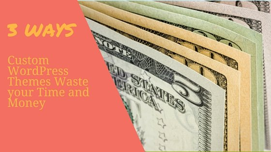 3 ways custom WordPress themes waste your time and money