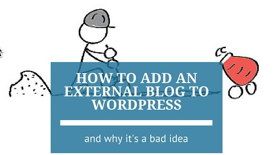 How to Add an External Blog to WordPress (and why it's a Bad Idea)