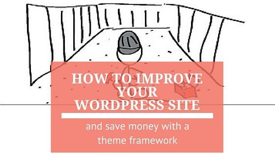 How to Improve Your WordPress Site and Save Time with a Theme Framework
