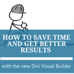 How to Save Time and Get Better Results with New Divi Visual Builder