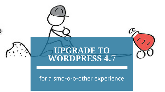Upgrade to WordPress 4.7 for a Smoother Experience