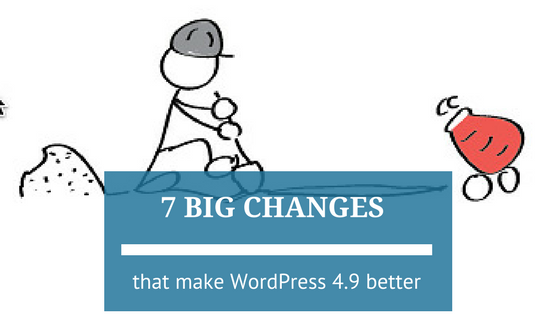 7 Big Changes that Make WordPress 4.9 Better