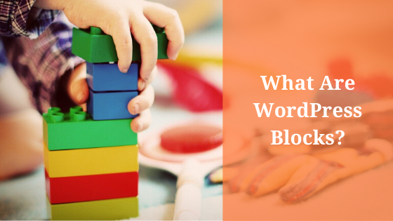 WordPress Blocks: What Are They (And Why Should You Care)?